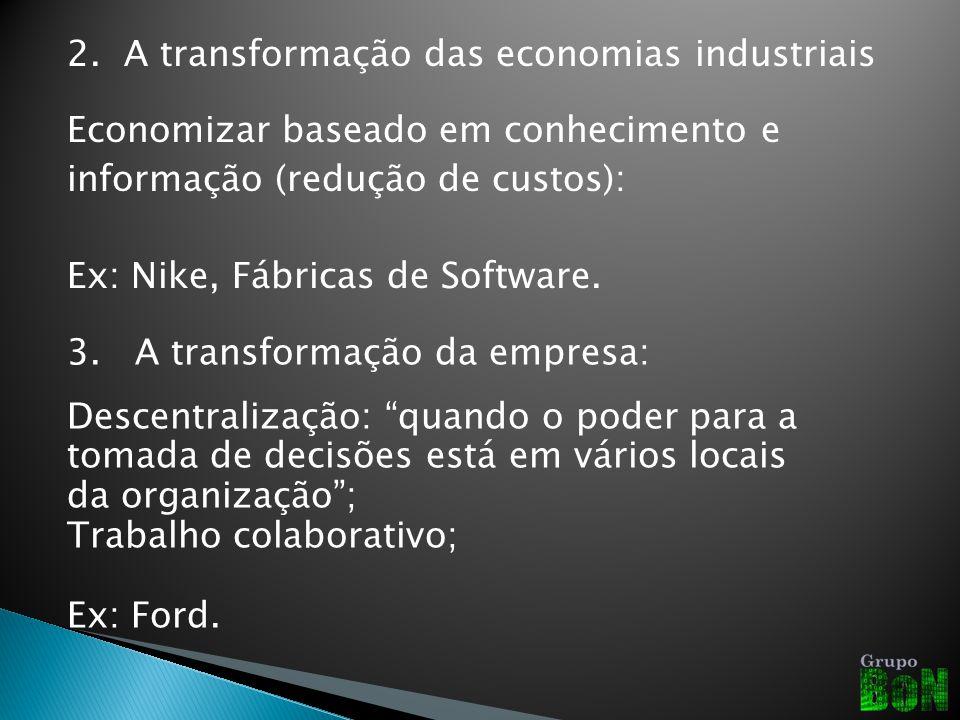 2. A transformação das economias industriais Economizar baseado em conhecimento e informação (redução de custos): Ex: Nike, Fábricas de Software. 3. A