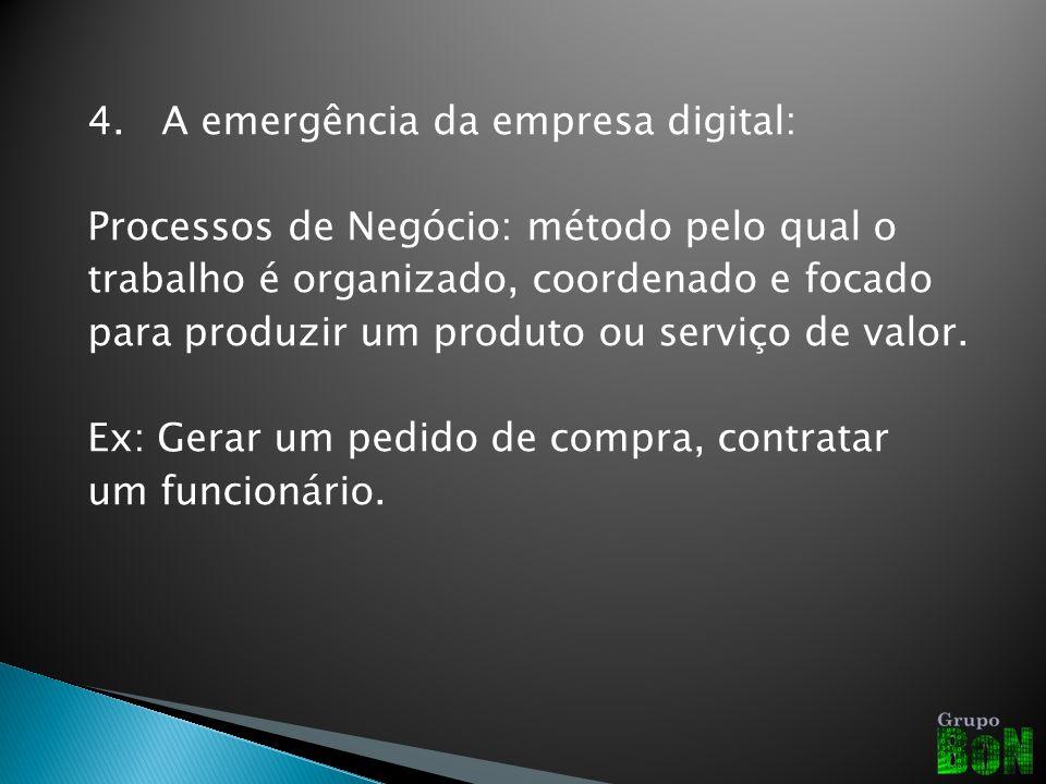 4. A emergência da empresa digital: Processos de Negócio: método pelo qual o trabalho é organizado, coordenado e focado para produzir um produto ou se