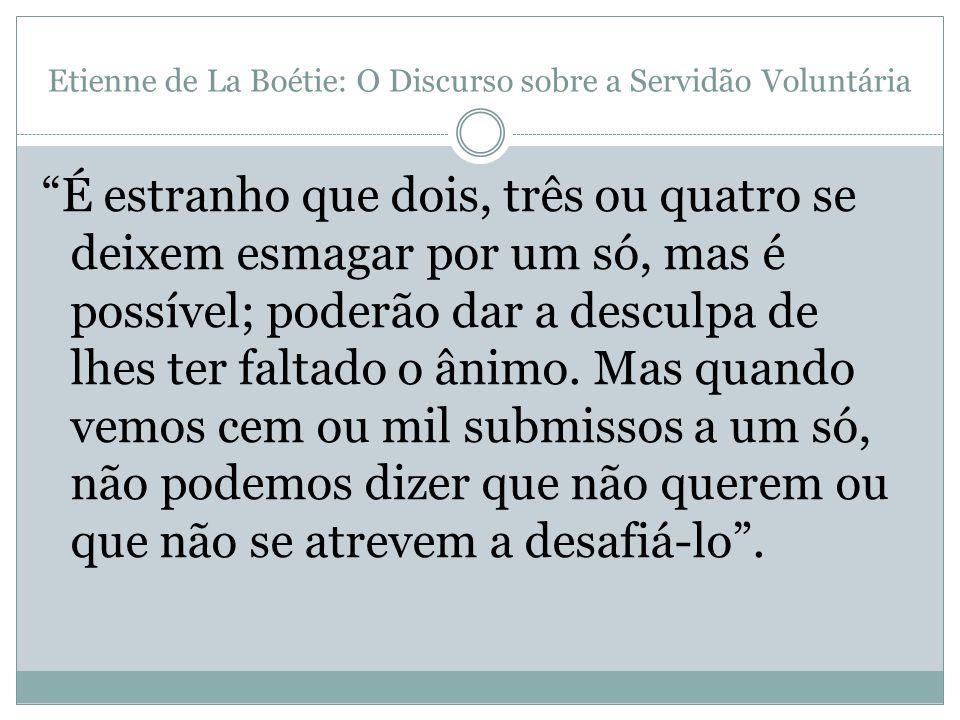 Etienne de La Boétie: O Discurso sobre a Servidão Voluntária É estranho que dois, três ou quatro se deixem esmagar por um só, mas é possível; poderão
