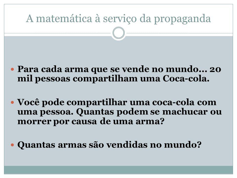 A matemática à serviço da propaganda Para cada arma que se vende no mundo... 20 mil pessoas compartilham uma Coca-cola. Você pode compartilhar uma coc