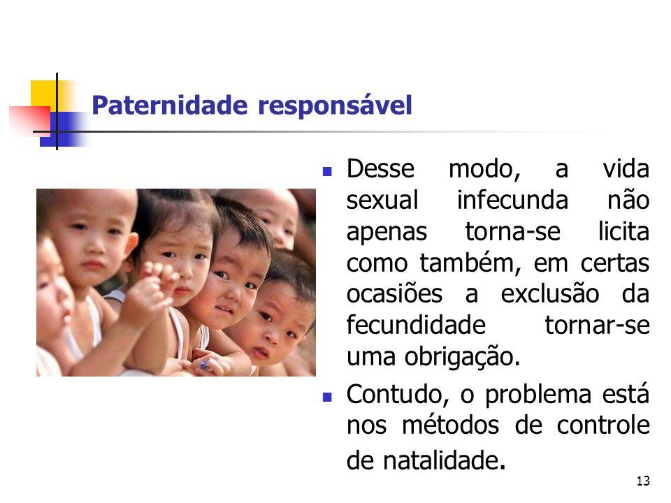 Paternidade responsável Desse modo, a vida sexual infecunda não apenas torna-se licita como também, em certas ocasiões a exclusão da fecundidade torna