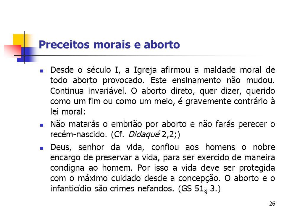 Preceitos morais e aborto Desde o século I, a Igreja afirmou a maldade moral de todo aborto provocado. Este ensinamento não mudou. Continua invariável