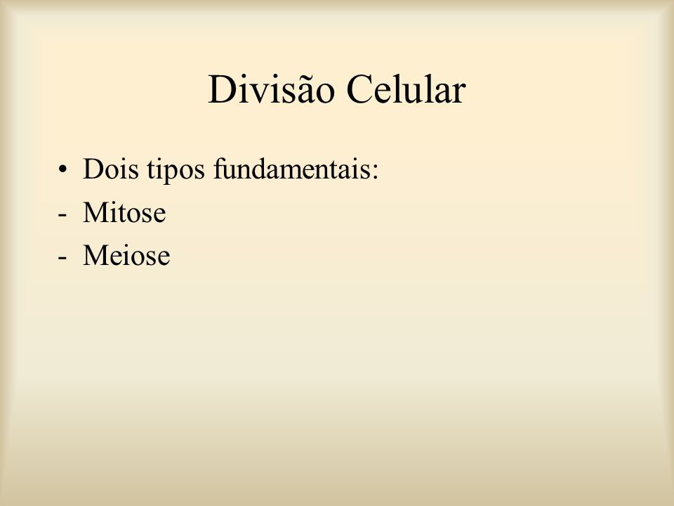Divisão Celular Dois tipos fundamentais: -Mitose -Meiose