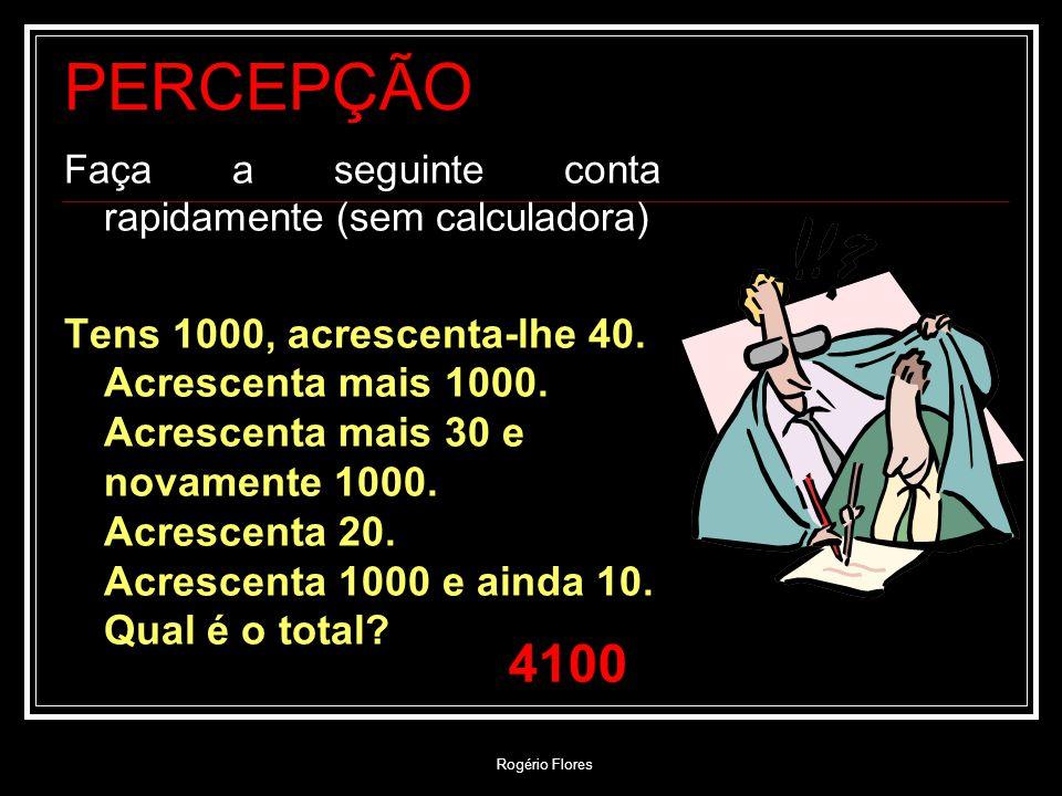 Rogério Flores PERCEPÇÃO Faça a seguinte conta rapidamente (sem calculadora) Tens 1000, acrescenta-lhe 40. Acrescenta mais 1000. Acrescenta mais 30 e