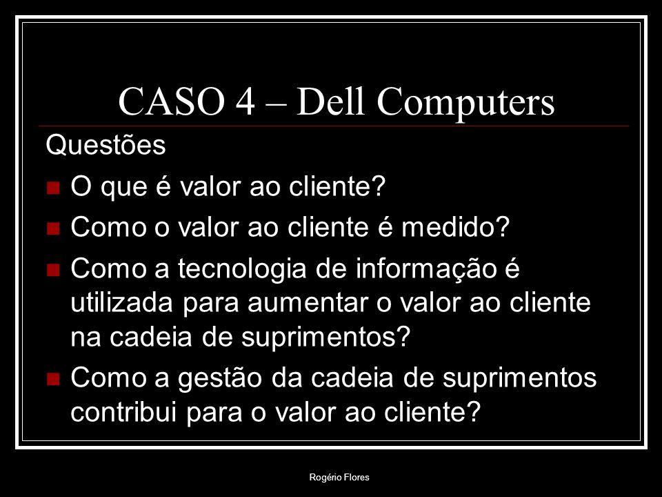 Rogério Flores CASO 4 – Dell Computers Questões O que é valor ao cliente? Como o valor ao cliente é medido? Como a tecnologia de informação é utilizad