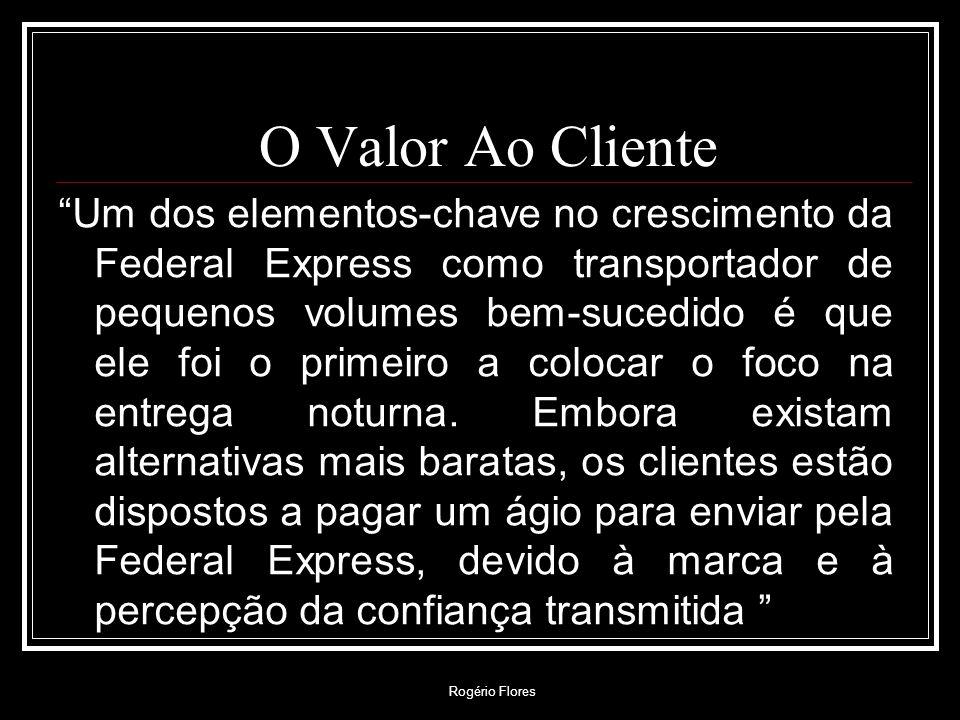 Rogério Flores O Valor Ao Cliente Um dos elementos-chave no crescimento da Federal Express como transportador de pequenos volumes bem-sucedido é que e