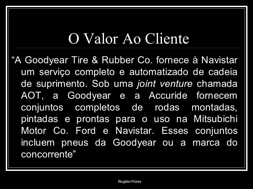 Rogério Flores O Valor Ao Cliente A Goodyear Tire & Rubber Co. fornece à Navistar um serviço completo e automatizado de cadeia de suprimento. Sob uma