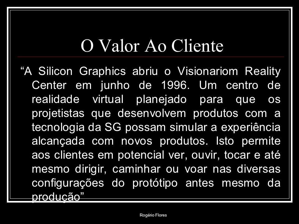 Rogério Flores O Valor Ao Cliente A Silicon Graphics abriu o Visionariom Reality Center em junho de 1996. Um centro de realidade virtual planejado par