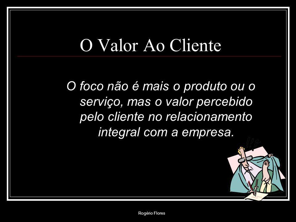 Rogério Flores O Valor Ao Cliente O foco não é mais o produto ou o serviço, mas o valor percebido pelo cliente no relacionamento integral com a empres