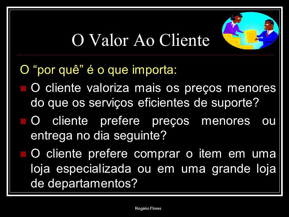 Rogério Flores O Valor Ao Cliente O por quê é o que importa: O cliente valoriza mais os preços menores do que os serviços eficientes de suporte? O cli
