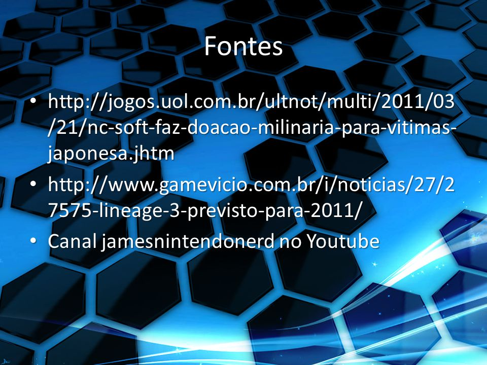 Fontes http://jogos.uol.com.br/ultnot/multi/2011/03 /21/nc-soft-faz-doacao-milinaria-para-vitimas- japonesa.jhtm http://jogos.uol.com.br/ultnot/multi/2011/03 /21/nc-soft-faz-doacao-milinaria-para-vitimas- japonesa.jhtm http://www.gamevicio.com.br/i/noticias/27/2 7575-lineage-3-previsto-para-2011/ http://www.gamevicio.com.br/i/noticias/27/2 7575-lineage-3-previsto-para-2011/ Canal jamesnintendonerd no Youtube Canal jamesnintendonerd no Youtube