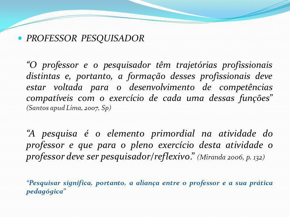 PROFESSOR PESQUISADOR O professor e o pesquisador têm trajetórias profissionais distintas e, portanto, a formação desses profissionais deve estar volt
