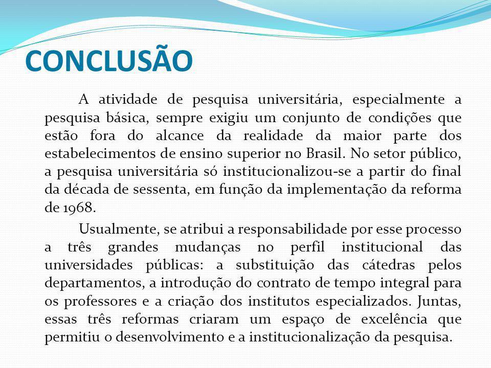 CONCLUSÃO A atividade de pesquisa universitária, especialmente a pesquisa básica, sempre exigiu um conjunto de condições que estão fora do alcance da