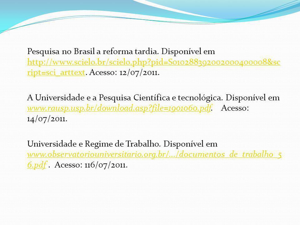 Pesquisa no Brasil a reforma tardia. Disponível em http://www.scielo.br/scielo.php?pid=S010288392002000400008&sc ript=sci_arttext. Acesso: 12/07/2011.
