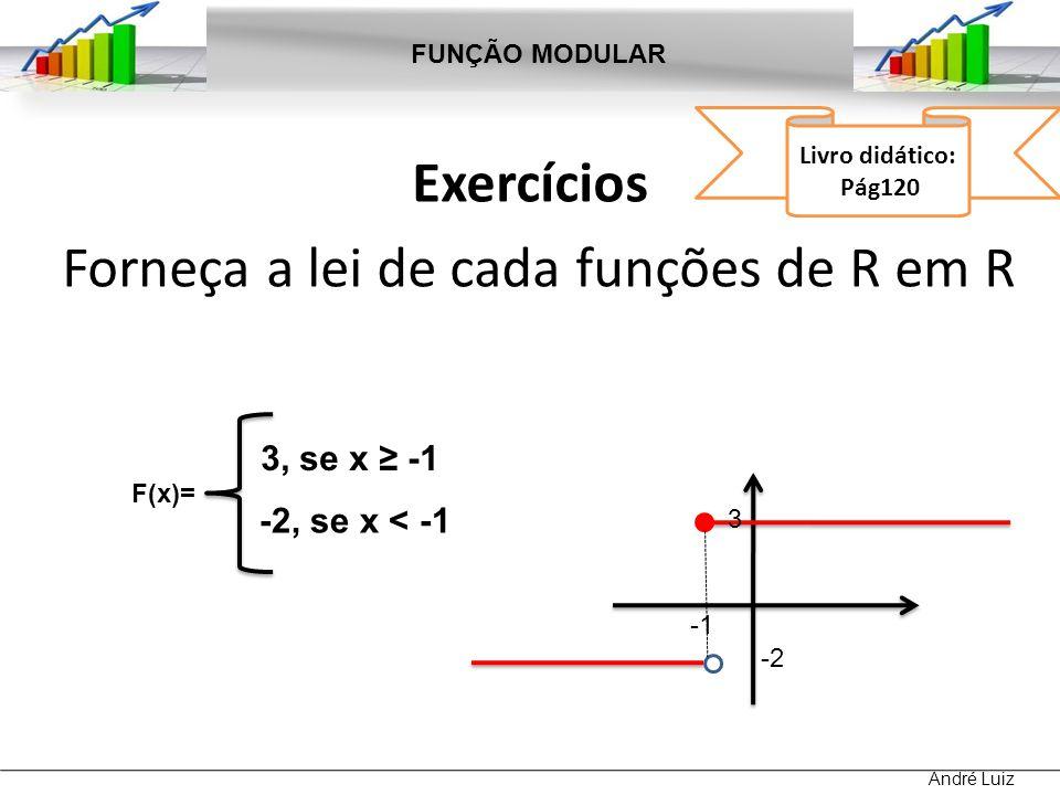 Exercícios Forneça a lei de cada funções de R em R FUNÇÃO MODULAR André Luiz Livro didático: Pág120 F(x)= 3, se x -1 -2, se x < -1 3 -2