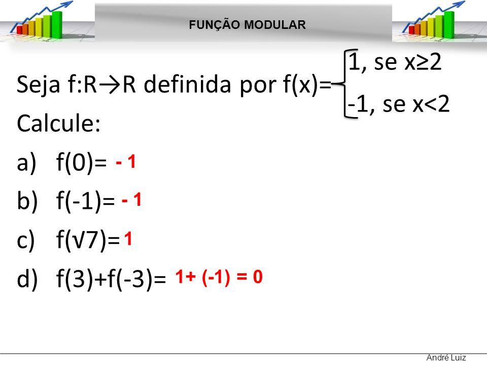 Seja f:RR definida por f(x)= Calcule: a)f(0)= b)f(-1)= c)f(7)= d)f(3)+f(-3)= FUNÇÃO MODULAR André Luiz 1, se x2 -1, se x<2 - 1 1 1+ (-1) = 0