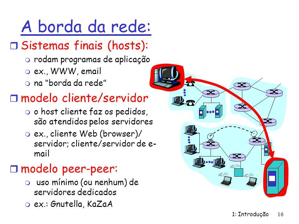 1: Introdução16 A borda da rede: r Sistemas finais (hosts): m rodam programas de aplicação m ex., WWW, email m na borda da rede r modelo cliente/servidor m o host cliente faz os pedidos, são atendidos pelos servidores m ex., cliente Web (browser)/ servidor; cliente/servidor de e- mail r modelo peer-peer: m uso mínimo (ou nenhum) de servidores dedicados m ex.: Gnutella, KaZaA