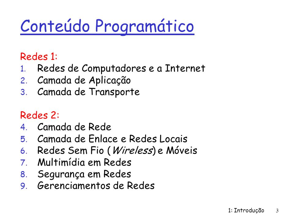 1: Introdução3 Conteúdo Programático Redes 1: 1. Redes de Computadores e a Internet 2. Camada de Aplicação 3. Camada de Transporte Redes 2: 4. Camada