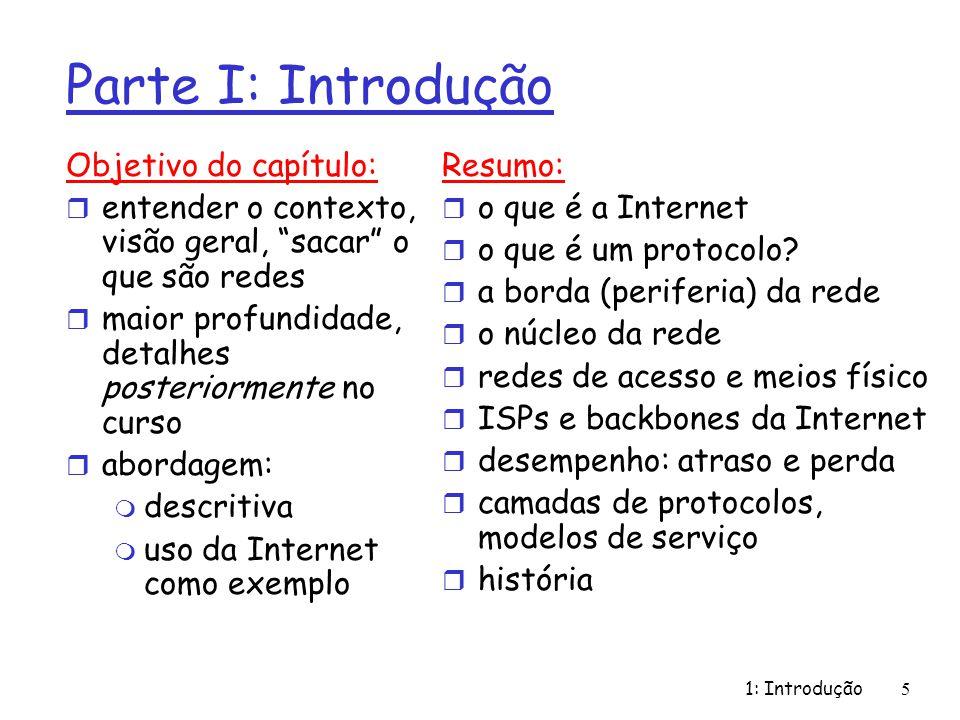 1: Introdução5 Parte I: Introdução Objetivo do capítulo: r entender o contexto, visão geral, sacar o que são redes r maior profundidade, detalhes posteriormente no curso r abordagem: m descritiva m uso da Internet como exemplo Resumo: r o que é a Internet r o que é um protocolo.