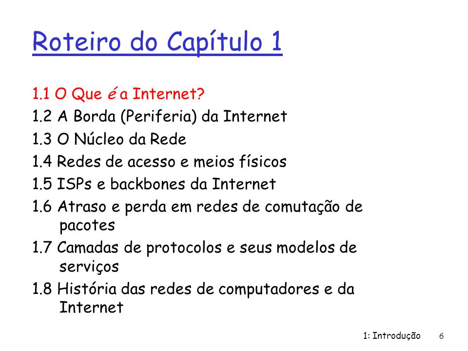 1: Introdução6 Roteiro do Capítulo 1 1.1 O Que é a Internet? 1.2 A Borda (Periferia) da Internet 1.3 O Núcleo da Rede 1.4 Redes de acesso e meios físi