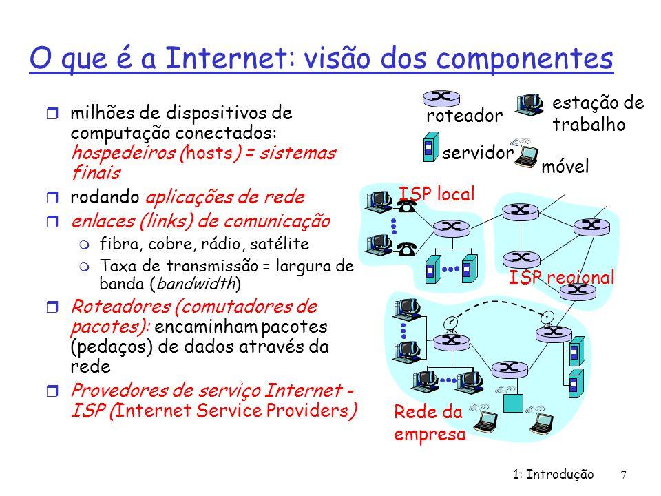 1: Introdução7 O que é a Internet: visão dos componentes r milhões de dispositivos de computação conectados: hospedeiros (hosts) = sistemas finais r rodando aplicações de rede r enlaces (links) de comunicação m fibra, cobre, rádio, satélite m Taxa de transmissão = largura de banda (bandwidth) r Roteadores (comutadores de pacotes): encaminham pacotes (pedaços) de dados através da rede r Provedores de serviço Internet - ISP (Internet Service Providers) ISP local Rede da empresa ISP regional roteador servidor móvel estação de trabalho