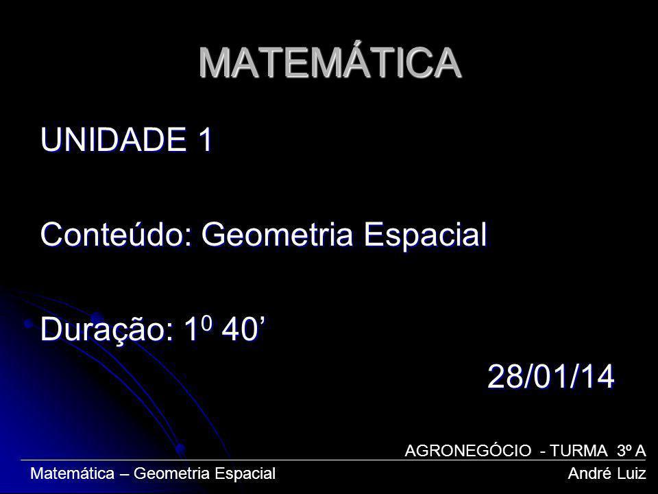 MATEMÁTICA UNIDADE 1 Conteúdo: Geometria Espacial Duração: 1 0 40 28/01/14 28/01/14 Matemática – Geometria Espacial André Luiz AGRONEGÓCIO - TURMA 3º A