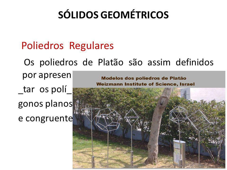 SÓLIDOS GEOMÉTRICOS Poliedros Regulares Os poliedros de Platão são assim definidos por apresen _tar os polí_ gonos planos e congruentes
