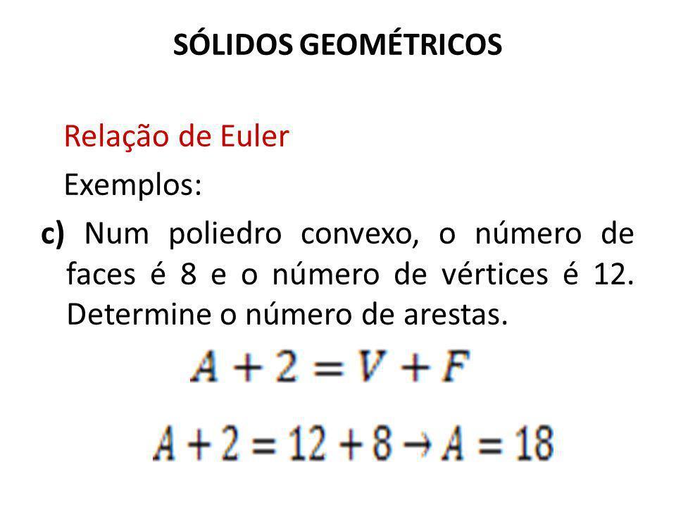 SÓLIDOS GEOMÉTRICOS Relação de Euler Exemplos: c) Num poliedro convexo, o número de faces é 8 e o número de vértices é 12. Determine o número de arest