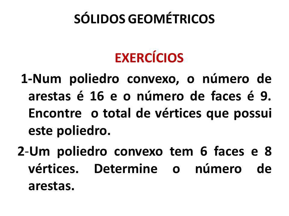 SÓLIDOS GEOMÉTRICOS EXERCÍCIOS 1-Num poliedro convexo, o número de arestas é 16 e o número de faces é 9. Encontre o total de vértices que possui este
