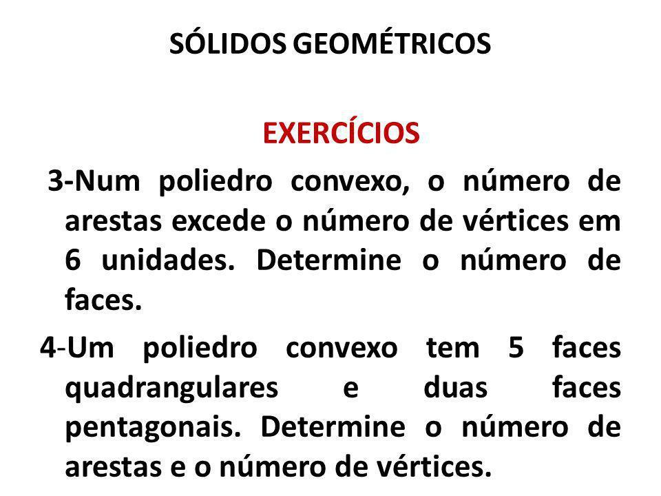 SÓLIDOS GEOMÉTRICOS EXERCÍCIOS 3-Num poliedro convexo, o número de arestas excede o número de vértices em 6 unidades. Determine o número de faces. 4-U