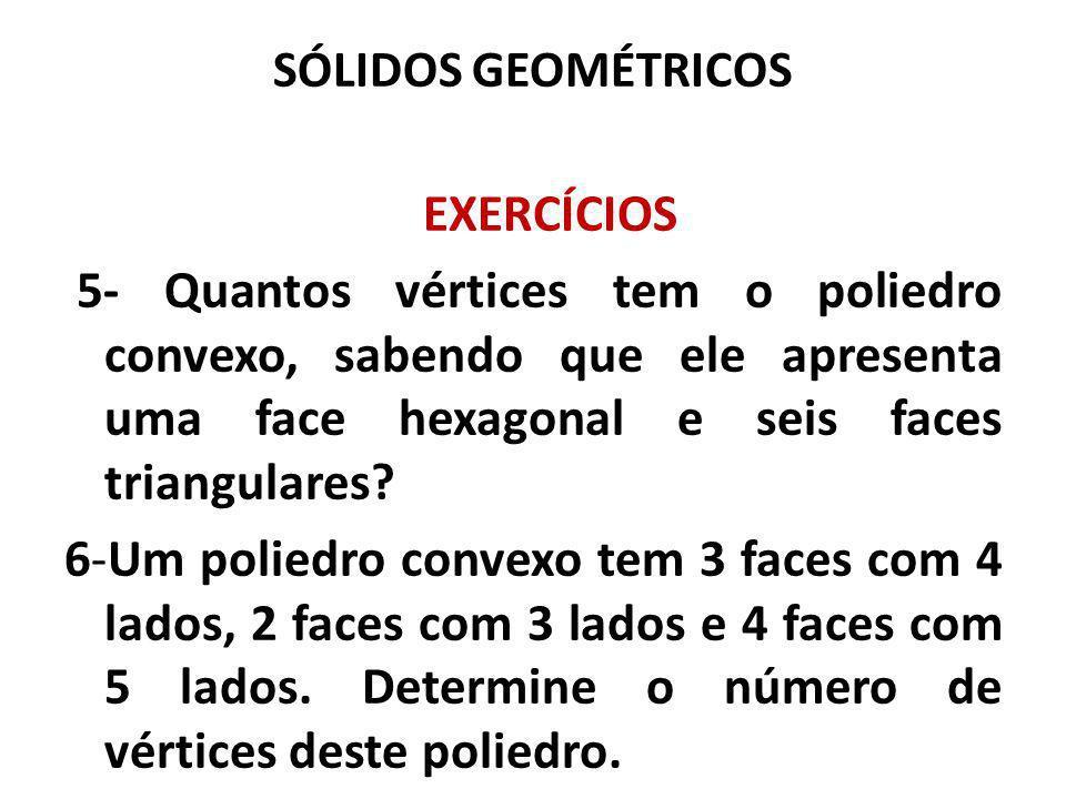 SÓLIDOS GEOMÉTRICOS EXERCÍCIOS 5- Quantos vértices tem o poliedro convexo, sabendo que ele apresenta uma face hexagonal e seis faces triangulares.
