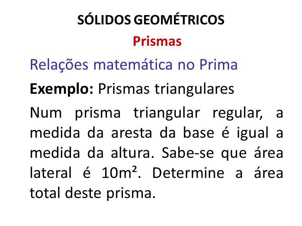 SÓLIDOS GEOMÉTRICOS Prismas Relações matemática no Prima Exemplo: Prismas triangulares Num prisma triangular regular, a medida da aresta da base é igual a medida da altura.