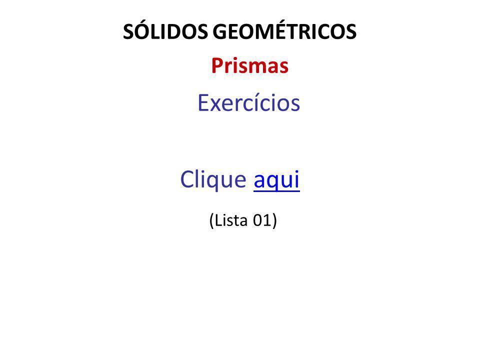 SÓLIDOS GEOMÉTRICOS Prismas Exercícios Clique aquiaqui (Lista 01)