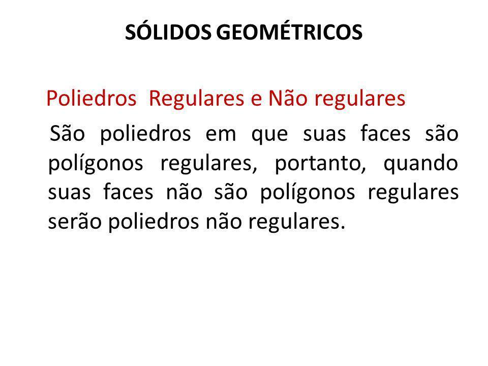 SÓLIDOS GEOMÉTRICOS Poliedros Regulares e Não regulares São poliedros em que suas faces são polígonos regulares, portanto, quando suas faces não são polígonos regulares serão poliedros não regulares.