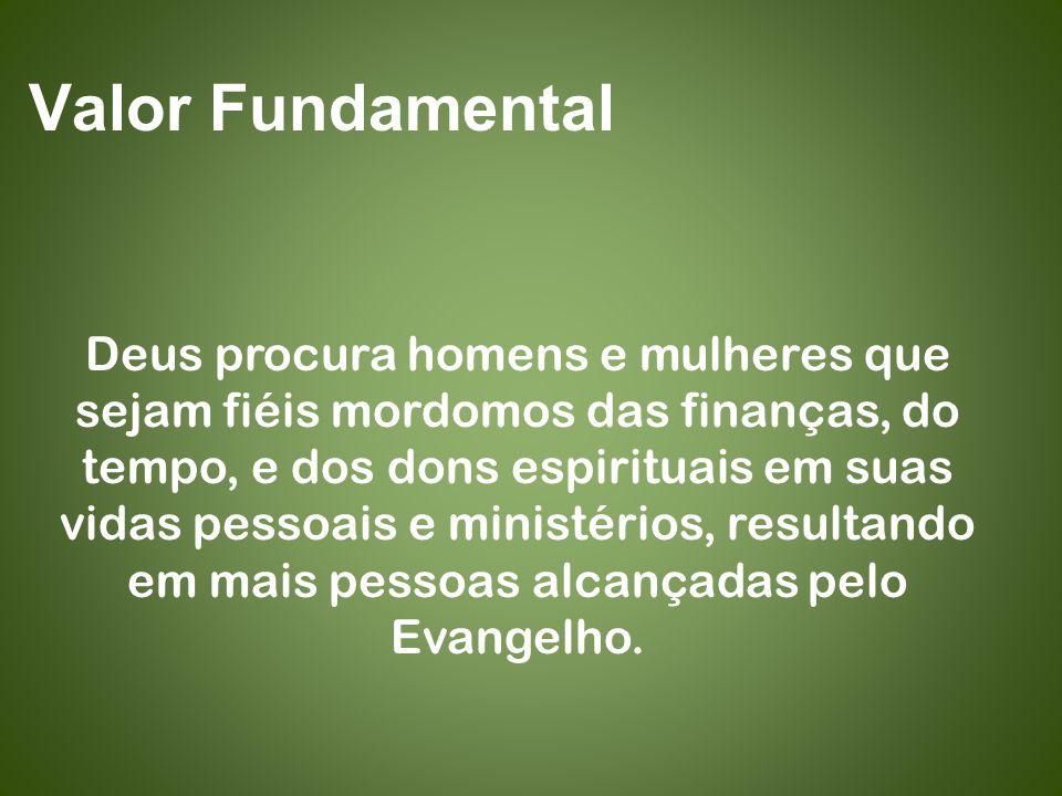 Valor Fundamental Deus procura homens e mulheres que sejam fiéis mordomos das finanças, do tempo, e dos dons espirituais em suas vidas pessoais e ministérios, resultando em mais pessoas alcançadas pelo Evangelho.