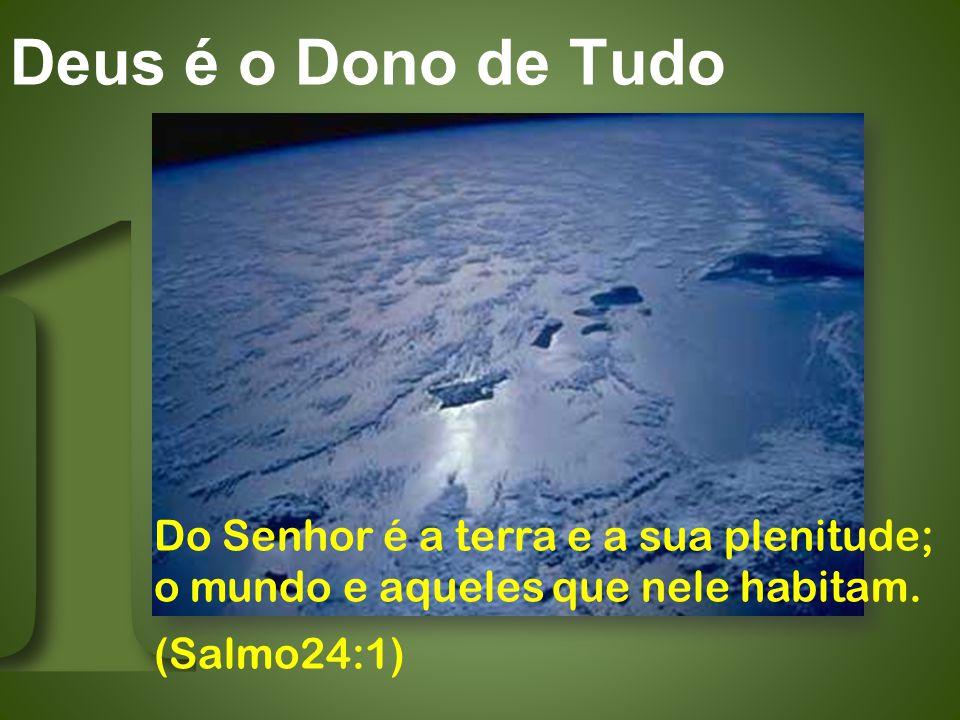 Deus é o Dono de Tudo Do Senhor é a terra e a sua plenitude; o mundo e aqueles que nele habitam.