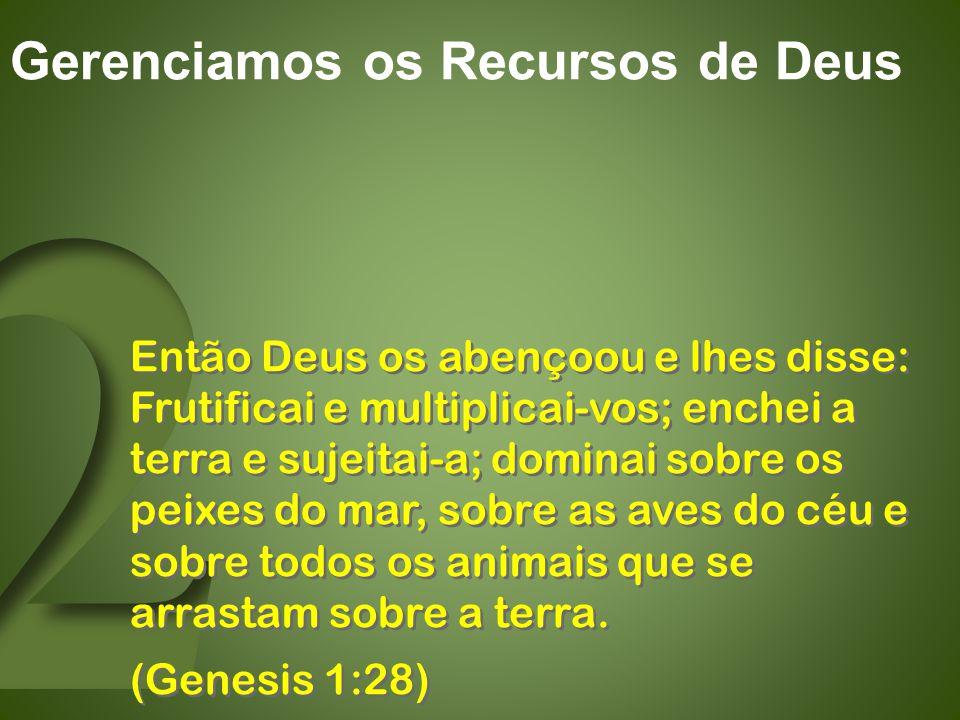 Gerenciamos os Recursos de Deus Então Deus os abençoou e lhes disse: Frutificai e multiplicai-vos; enchei a terra e sujeitai-a; dominai sobre os peixes do mar, sobre as aves do céu e sobre todos os animais que se arrastam sobre a terra.