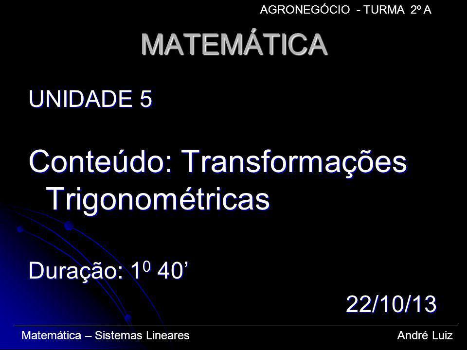 MATEMÁTICA UNIDADE 5 Conteúdo: Transformações Trigonométricas Duração: 1 0 40 22/10/13 22/10/13 Matemática – Sistemas Lineares André Luiz AGRONEGÓCIO