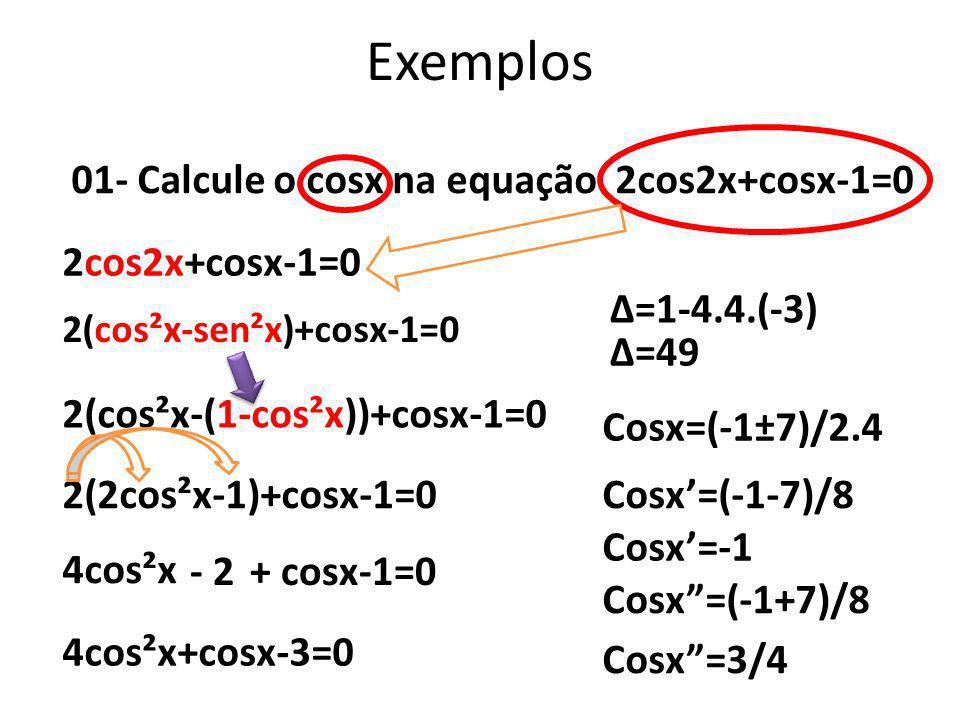 Exemplos 01- Calcule o cosx na equação 2cos2x+cosx-1=0 2cos2x+cosx-1=0 2(cos²x-sen²x)+cosx-1=0 2(cos²x-(1-cos²x))+cosx-1=0 2(2cos²x-1)+cosx-1=0 4cos²x
