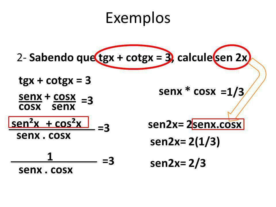2- Sabendo que tgx + cotgx = 3, calcule sen 2x Exemplos tgx + cotgx = 3 senx + cosx cosx senx =3 senx. cosx sen²x+ cos²x =3 1 senx. cosx =3 senx * cos