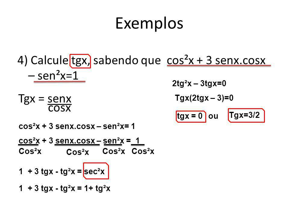 4) Calcule tgx, sabendo que cos²x + 3 senx.cosx – sen²x=1 Exemplos Tgx = senx cosx cos²x + 3 senx.cosx – sen²x= 1 Cos²x 1 + 3 tgx - tg²x = sec²x 1 + 3