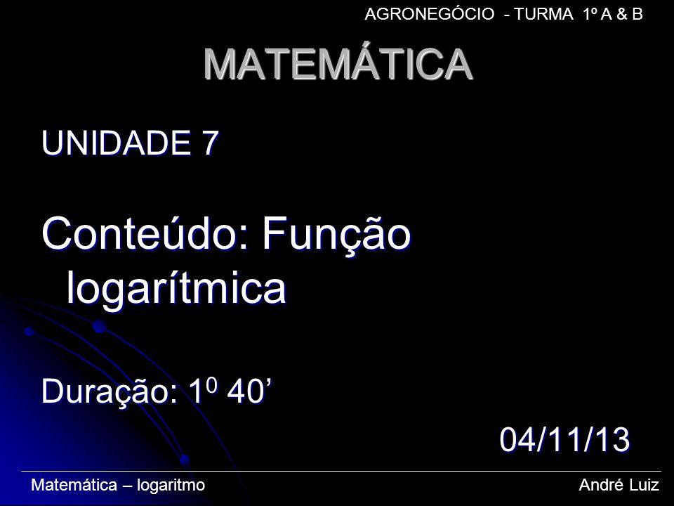 MATEMÁTICA UNIDADE 7 Conteúdo: Função logarítmica Duração: 1 0 40 04/11/13 04/11/13 Matemática – logaritmo André Luiz AGRONEGÓCIO - TURMA 1º A & B