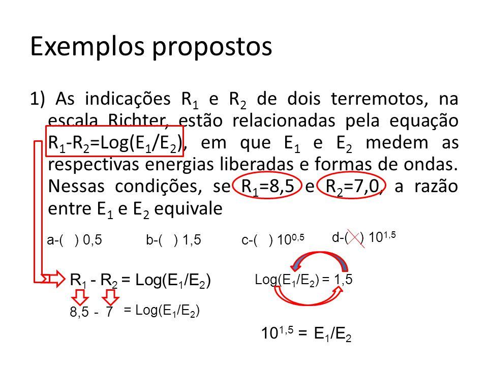 Exemplos propostos 1) As indicações R 1 e R 2 de dois terremotos, na escala Richter, estão relacionadas pela equação R 1 -R 2 =Log(E 1 /E 2 ), em que