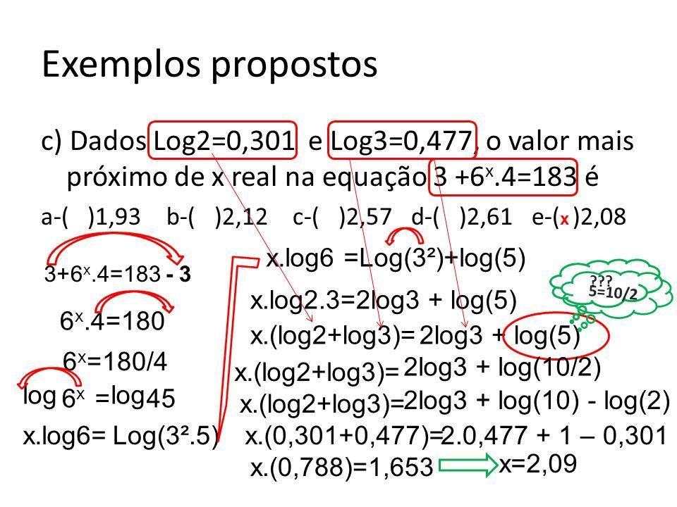 c) Dados Log2=0,301 e Log3=0,477, o valor mais próximo de x real na equação 3 +6 x.4=183 é a-( )1,93 b-( )2,12 c-( )2,57 d-( )2,61 e-( )2,08 Exemplos