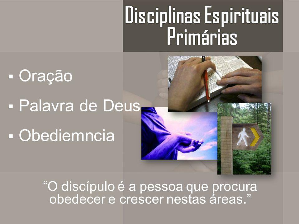 Oração Palavra de Deus Obediemncia O discípulo é a pessoa que procura obedecer e crescer nestas áreas.