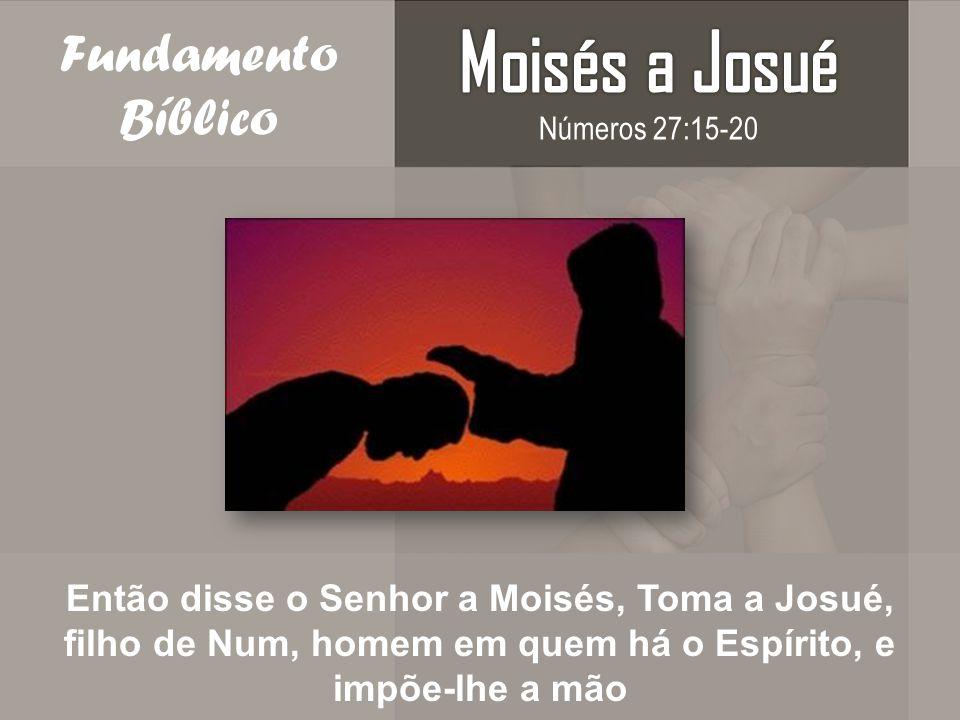 Fundamento Bíblico Então disse o Senhor a Moisés, Toma a Josué, filho de Num, homem em quem há o Espírito, e impõe-lhe a mão