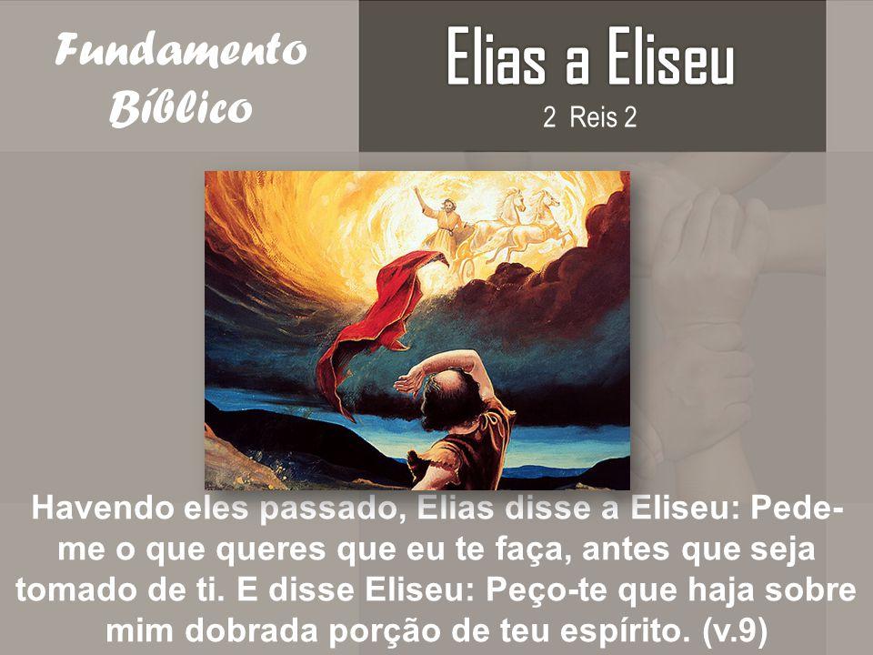 Fundamento Bíblico Havendo eles passado, Elias disse a Eliseu: Pede- me o que queres que eu te faça, antes que seja tomado de ti. E disse Eliseu: Peço