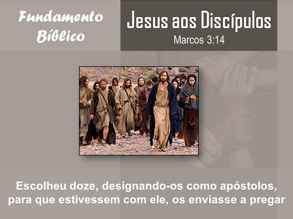 Fundamento Bíblico Escolheu doze, designando-os como apóstolos, para que estivessem com ele, os enviasse a pregar