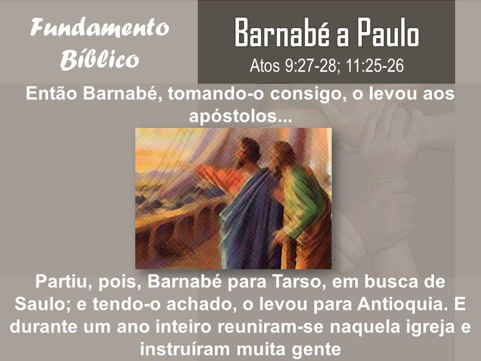 Fundamento Bíblico Então Barnabé, tomando-o consigo, o levou aos apóstolos... Partiu, pois, Barnabé para Tarso, em busca de Saulo; e tendo-o achado, o