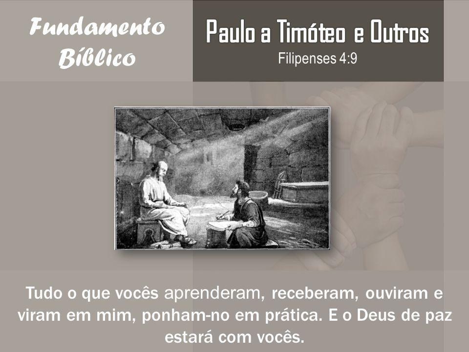 Fundamento Bíblico Tudo o que vocês aprenderam, receberam, ouviram e viram em mim, ponham-no em prática. E o Deus de paz estará com vocês.